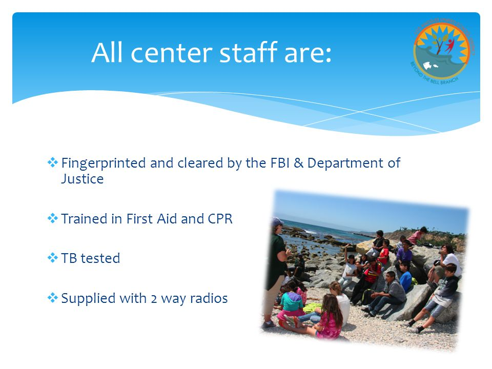  Fingerprinted and cleared by the FBI & Department of Justice  Trained in First Aid and CPR  TB tested  Supplied with 2 way radios All center staff are: