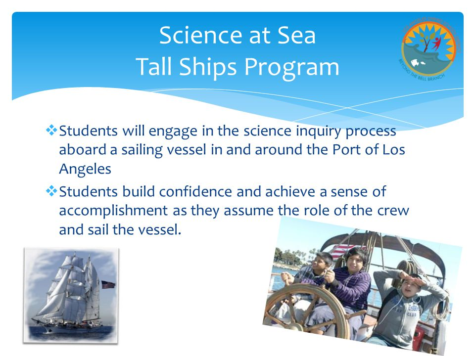  Students will engage in the science inquiry process aboard a sailing vessel in and around the Port of Los Angeles  Students build confidence and achieve a sense of accomplishment as they assume the role of the crew and sail the vessel.