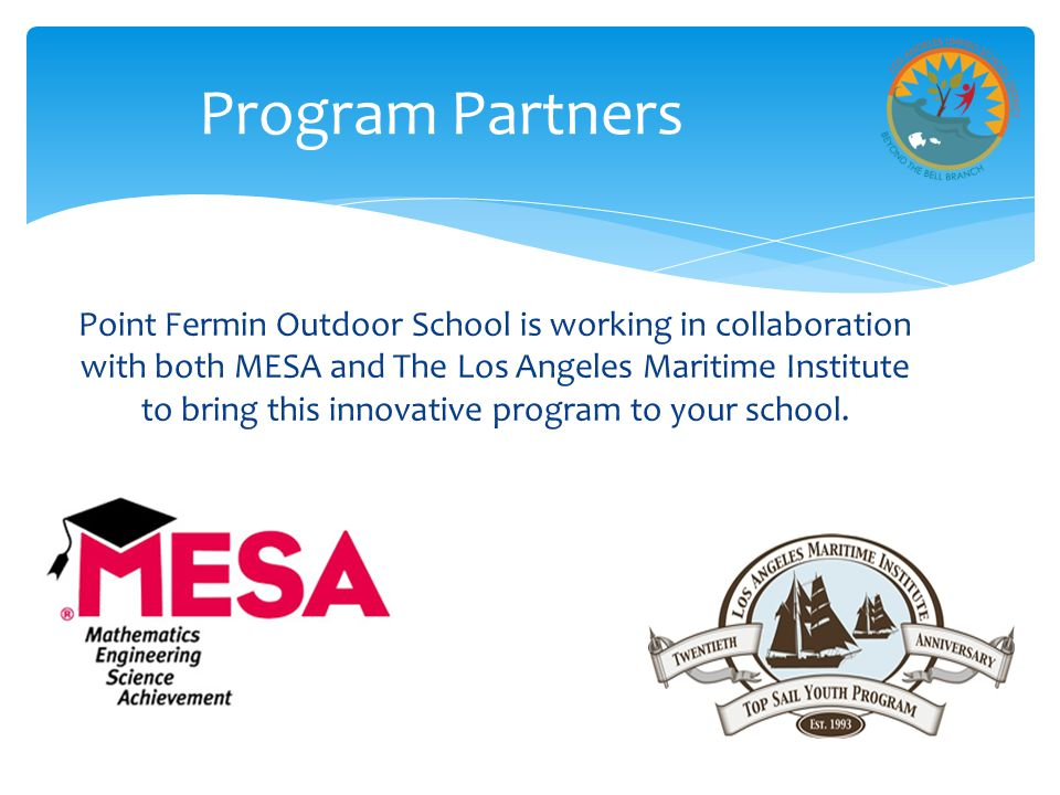 Program Partners Point Fermin Outdoor School is working in collaboration with both MESA and The Los Angeles Maritime Institute to bring this innovative program to your school.