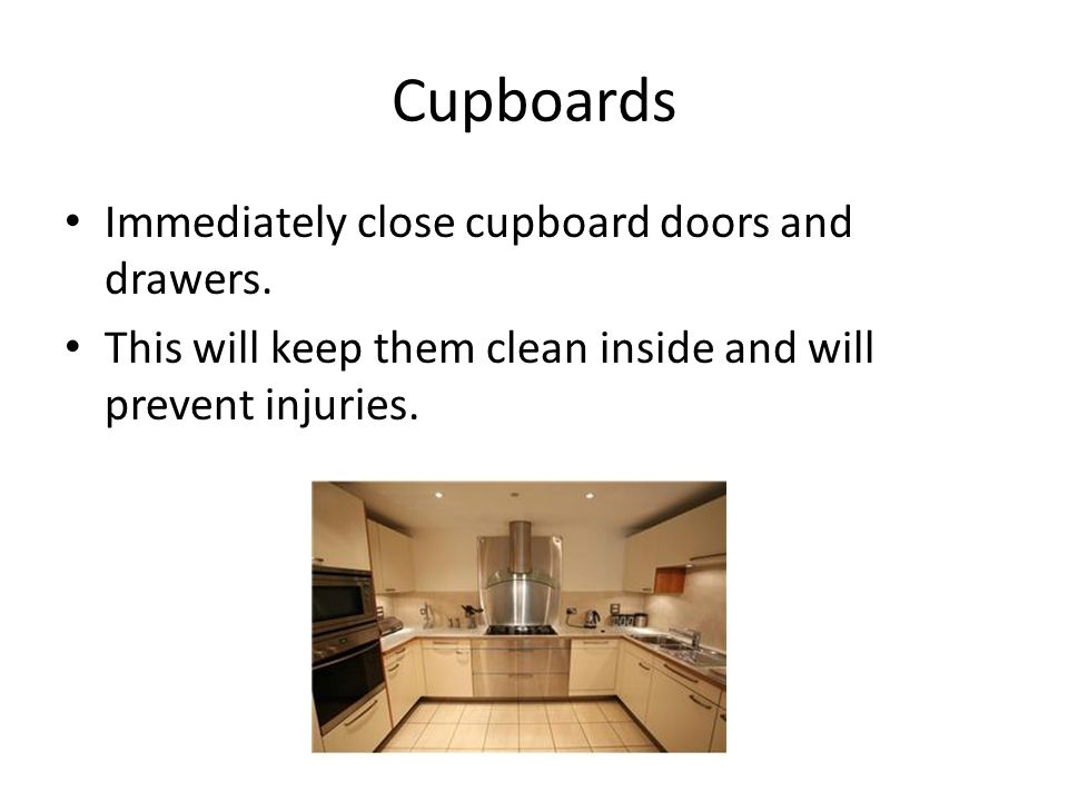 Cupboards Immediately close cupboard doors and drawers.