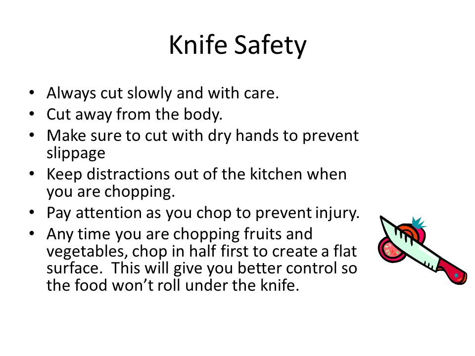 Knife Safety Always cut slowly and with care. Cut away from the body.