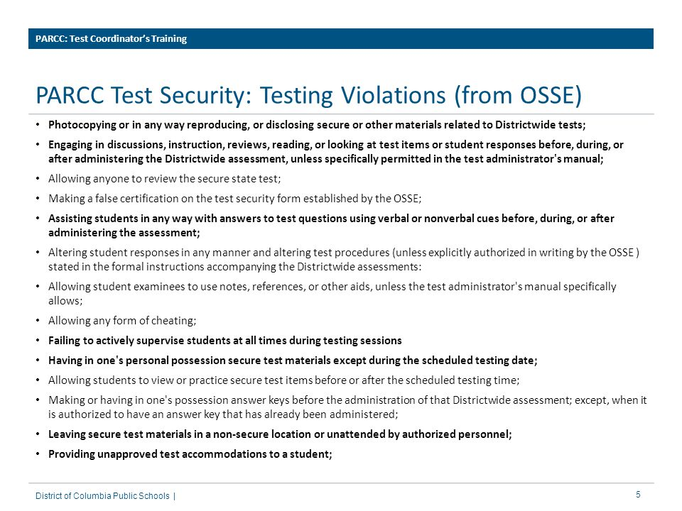 6 PARCC Test Security: Testing Violations (from OSSE) PARCC: Test Coordinator's Training District of Columbia Public Schools | Leaving secure test materials in a non-secure location or unattended by authorized personnel; Providing unapproved test accommodations to a student; Allowing students in grades 3-5 the use of calculators in the mathematics test; Scoring student responses; Making statements regarding the accuracy of the student's responses on the state test; Failing to return and account for all testing materials as soon as the testing session has terminated; Failing to keep all assigned, generated, or created usernames, passwords and logins secure; Allowing anyone other than the assigned pupils to log into their assigned test; Using a pupil's information to log in as a student or allow a student to log in using another pupil's information; Displaying a student's name and unique student identifier together in any written or electronic format; Allowing students to access electronic devices that allow them to access outside information, communicate with other students, or photograph or copy test content.