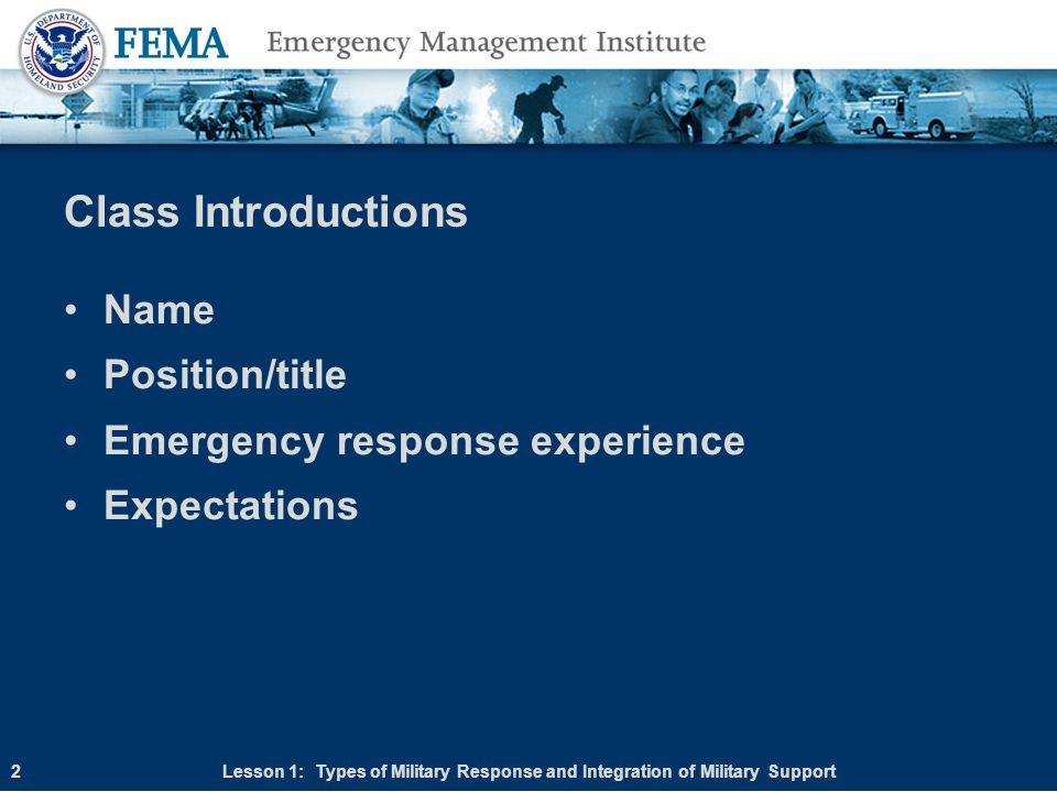 Course Objectives At the end of this course, students should be able to: Describe the command relationships of local, tribal, state, and Federal incident response assets, including state and Federal military resources supporting civilian authorities Describe the types of military response available to states Describe the representatives, authorities, and assignments involved in a Federal military forces disaster response Identify the characteristics of the various military resources and their associated capabilities useful in an emergency response Describe the process for developing a Military Support Emergency Support Function (ESF) annex for your jurisdiction Describe the planning products resulting from the planning process Lesson 1: Types of Military Response and Integration of Military Support3