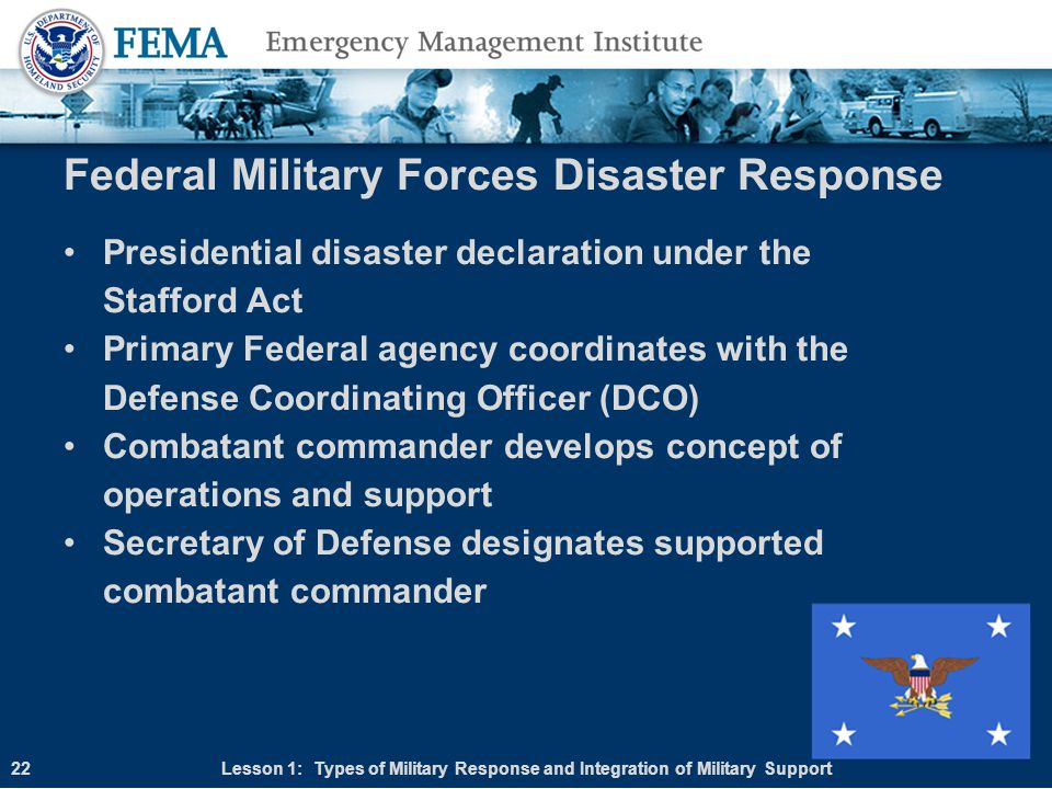 Federal Military Forces Disaster Response Presidential disaster declaration under the Stafford Act Primary Federal agency coordinates with the Defense