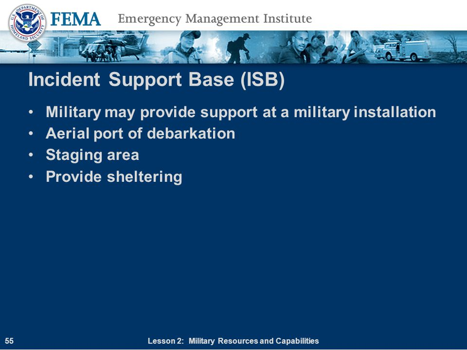 Incident Support Base (ISB) Military may provide support at a military installation Aerial port of debarkation Staging area Provide sheltering Lesson