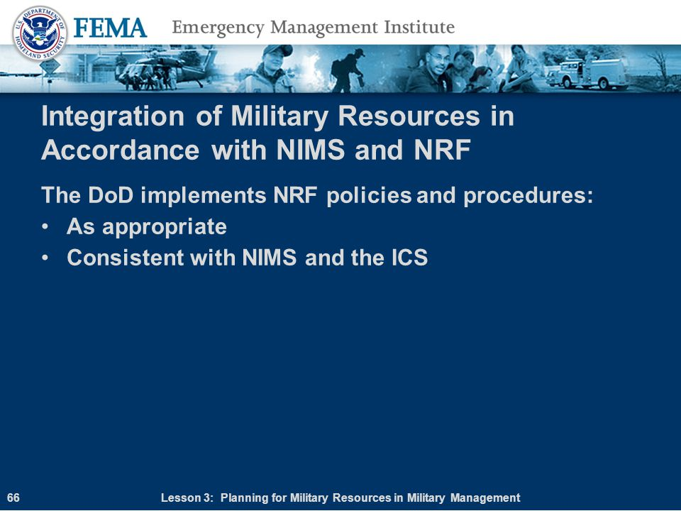 Integration of Military Resources in Accordance with NIMS and NRF The DoD implements NRF policies and procedures: As appropriate Consistent with NIMS