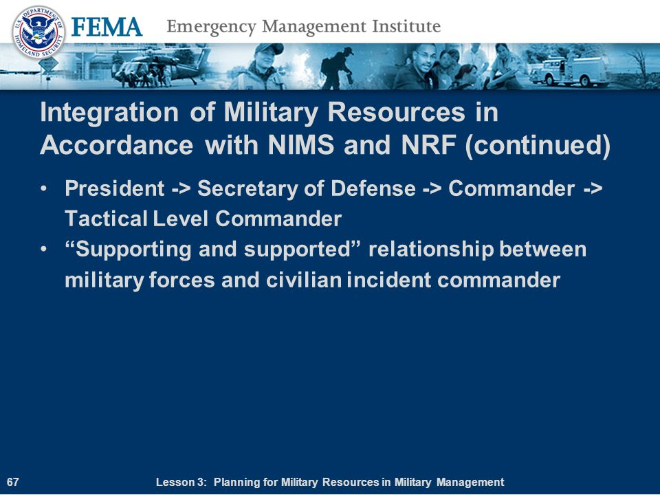 Integration of Military Resources in Accordance with NIMS and NRF (continued) President -> Secretary of Defense -> Commander -> Tactical Level Command