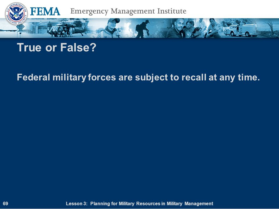 True or False? Federal military forces are subject to recall at any time. Lesson 3: Planning for Military Resources in Military Management69