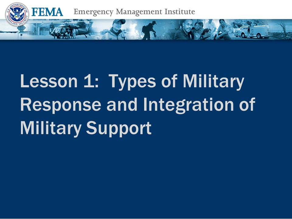 Topics Covered The following topics are covered in this lesson: Defense Support of Civil Authorities (DSCA) Levels of Response Types of Military Response Representatives in a Federal Response Tribal Governments in Emergency Response Authorities for Federal Response Mission Assignment Process Pre-Scripted Mission Assignments Lesson 1: Types of Military Response and Integration of Military Support8