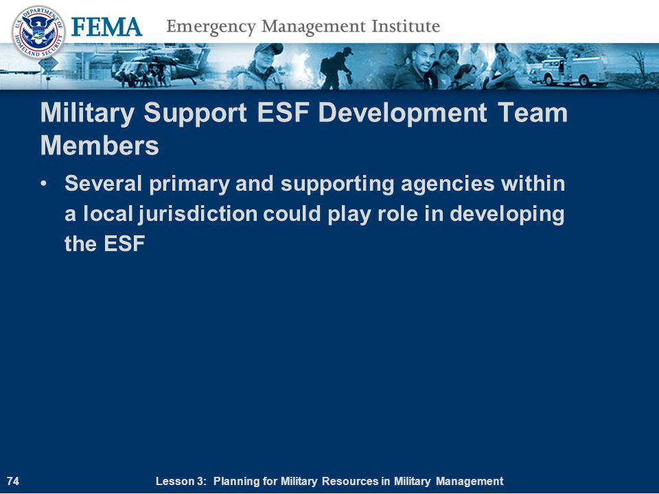 Military Support ESF Development Team Members Several primary and supporting agencies within a local jurisdiction could play role in developing the ES