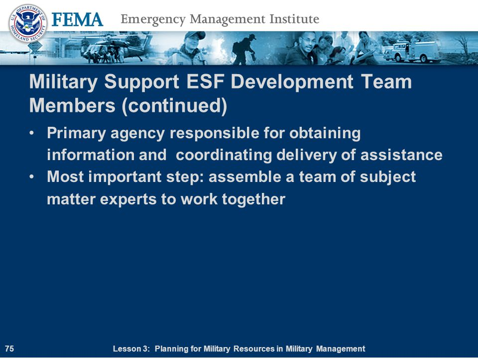 Military Support ESF Development Team Members (continued) Primary agency responsible for obtaining information and coordinating delivery of assistance