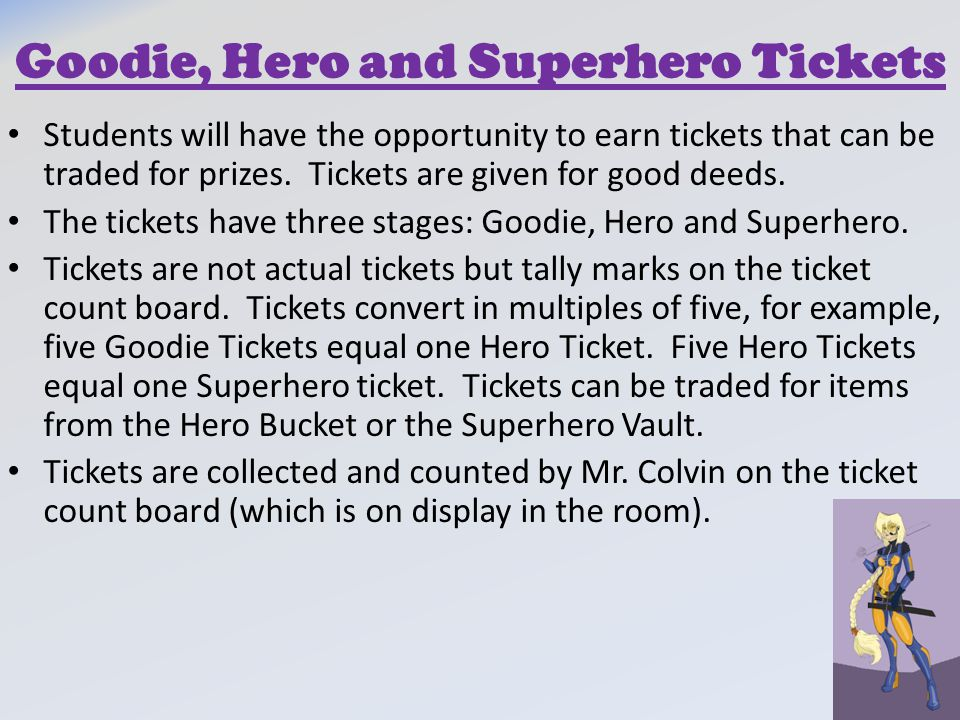 Goodie, Hero and Superhero Tickets Students will have the opportunity to earn tickets that can be traded for prizes. Tickets are given for good deeds.