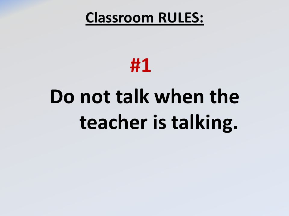 Classroom RULES: #1 Do not talk when the teacher is talking.
