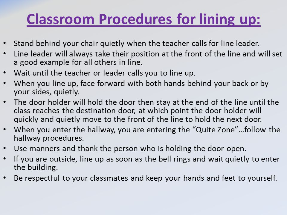 Classroom Procedures for lining up: Stand behind your chair quietly when the teacher calls for line leader. Line leader will always take their positio