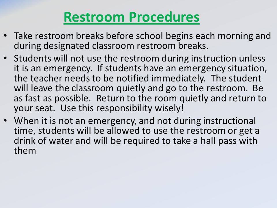Restroom Procedures Take restroom breaks before school begins each morning and during designated classroom restroom breaks.