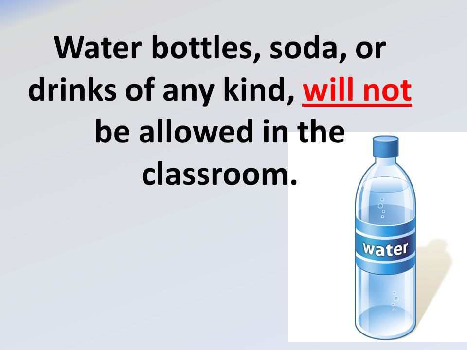 Water bottles, soda, or drinks of any kind, will not be allowed in the classroom.