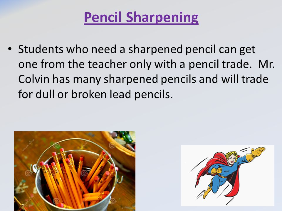 Pencil Sharpening Students who need a sharpened pencil can get one from the teacher only with a pencil trade.