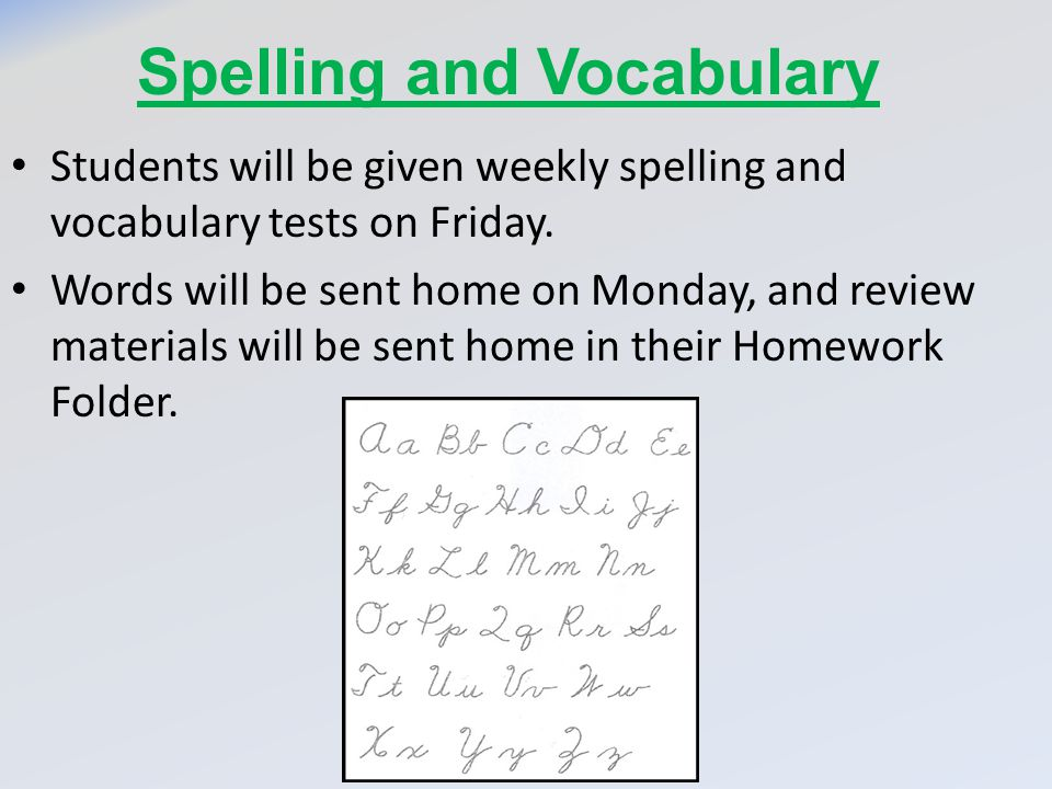 Spelling and Vocabulary Students will be given weekly spelling and vocabulary tests on Friday. Words will be sent home on Monday, and review materials