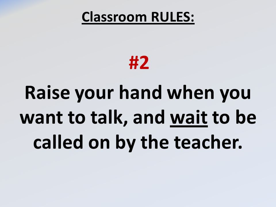 Classroom RULES: #2 Raise your hand when you want to talk, and wait to be called on by the teacher.
