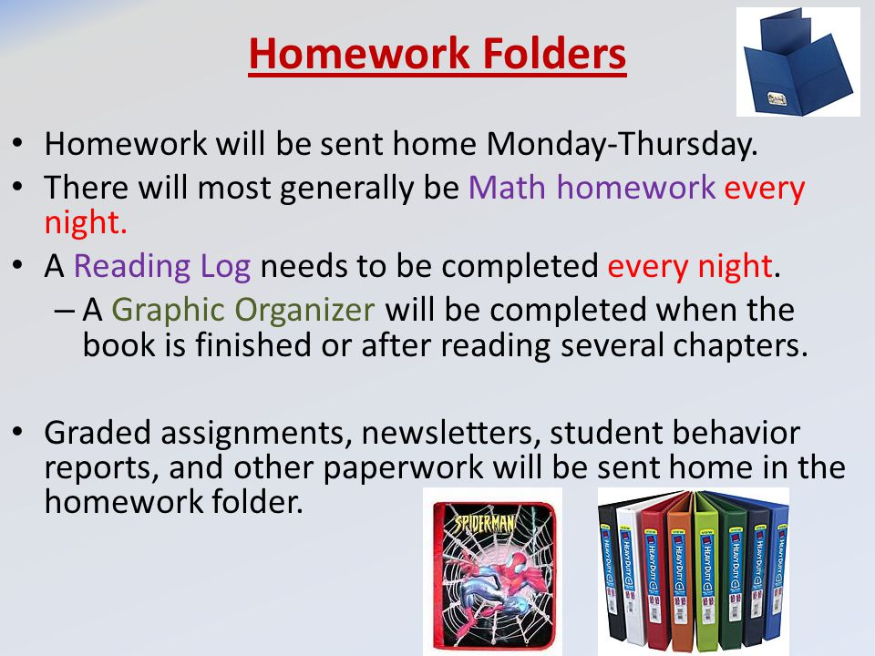 Homework Folders Homework will be sent home Monday-Thursday. There will most generally be Math homework every night. A Reading Log needs to be complet