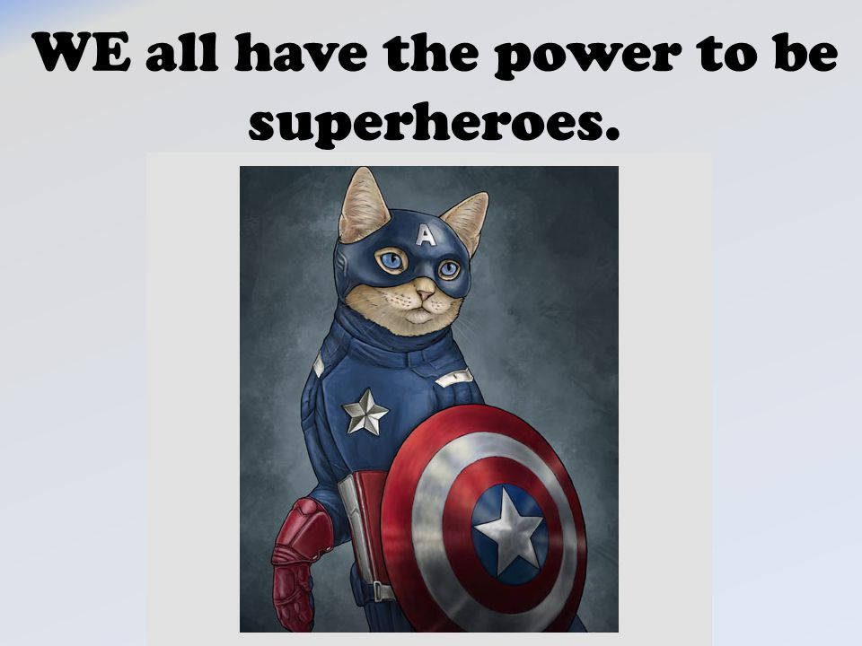 WE all have the power to be superheroes.