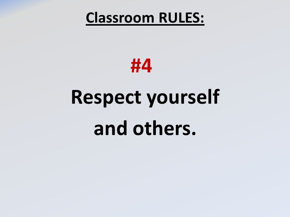 Classroom RULES: #4 Respect yourself and others.