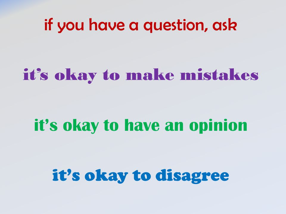 if you have a question, ask it's okay to make mistakes it's okay to have an opinion it's okay to disagree