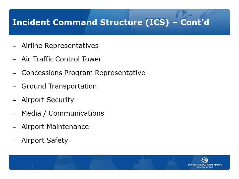 Incident Command Structure (ICS) – Cont'd ‒ Airline Representatives ‒ Air Traffic Control Tower ‒ Concessions Program Representative ‒ Ground Transpor