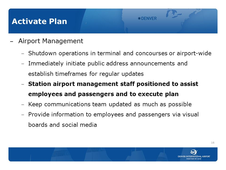 Activate Plan ‒ Airport Management ‒ Shutdown operations in terminal and concourses or airport-wide ‒ Immediately initiate public address announcements and establish timeframes for regular updates ‒ Station airport management staff positioned to assist employees and passengers and to execute plan ‒ Keep communications team updated as much as possible ‒ Provide information to employees and passengers via visual boards and social media 16