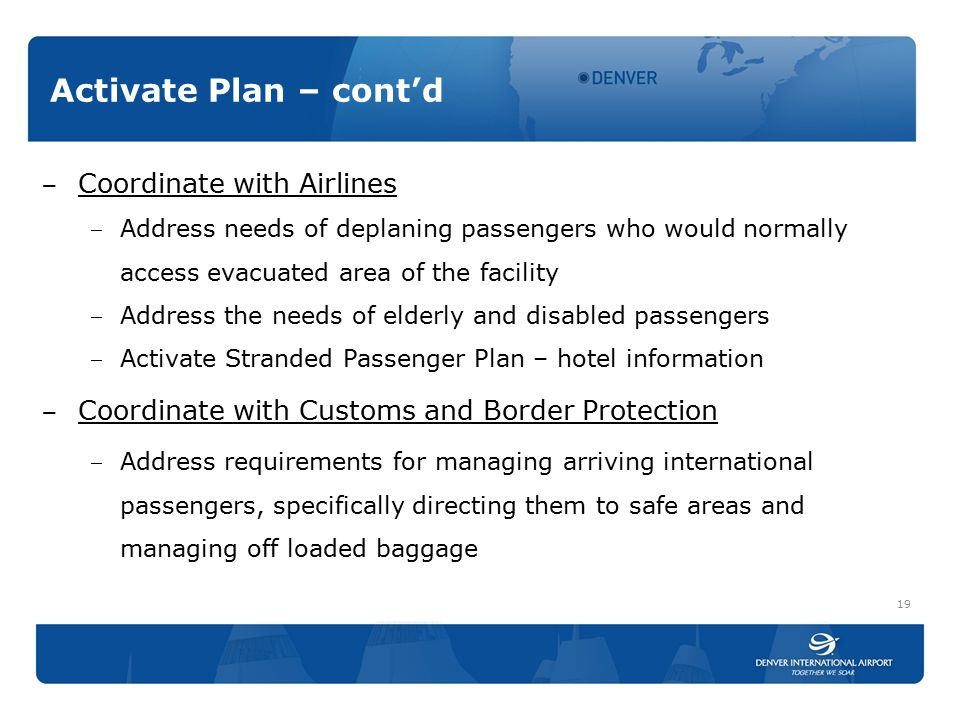 Activate Plan – cont'd ‒ Coordinate with Airlines ‒ Address needs of deplaning passengers who would normally access evacuated area of the facility ‒ Address the needs of elderly and disabled passengers ‒ Activate Stranded Passenger Plan – hotel information ‒ Coordinate with Customs and Border Protection ‒ Address requirements for managing arriving international passengers, specifically directing them to safe areas and managing off loaded baggage 19