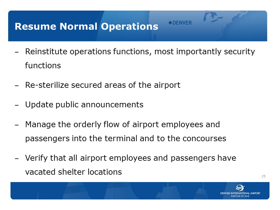 Resume Normal Operations ‒ Reinstitute operations functions, most importantly security functions ‒ Re-sterilize secured areas of the airport ‒ Update public announcements ‒ Manage the orderly flow of airport employees and passengers into the terminal and to the concourses ‒ Verify that all airport employees and passengers have vacated shelter locations 25