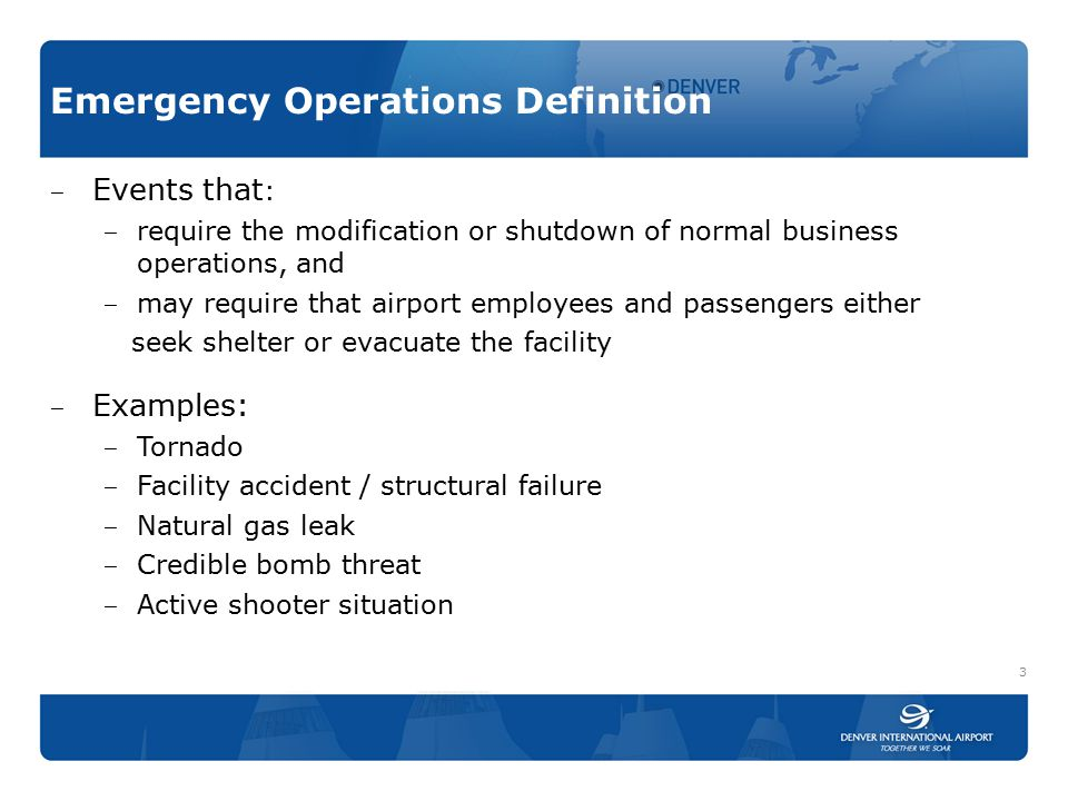 Emergency Operations Definition ‒ Events that : ‒ require the modification or shutdown of normal business operations, and ‒ may require that airport e