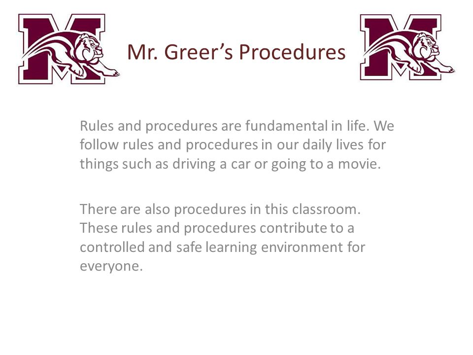 Mr. Greer's Procedures Rules and procedures are fundamental in life. We follow rules and procedures in our daily lives for things such as driving a ca