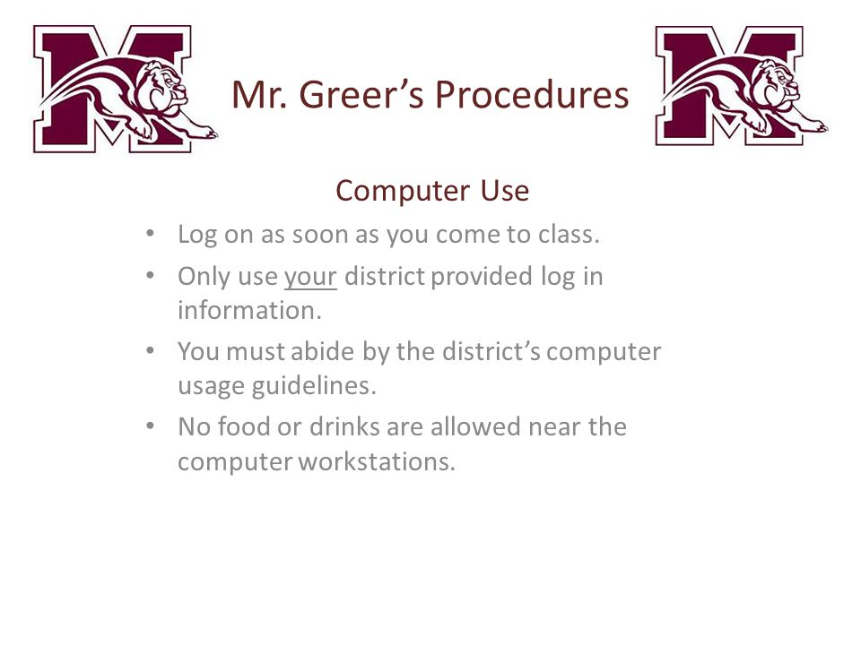 Mr. Greer's Procedures Computer Use Log on as soon as you come to class. Only use your district provided log in information. You must abide by the dis