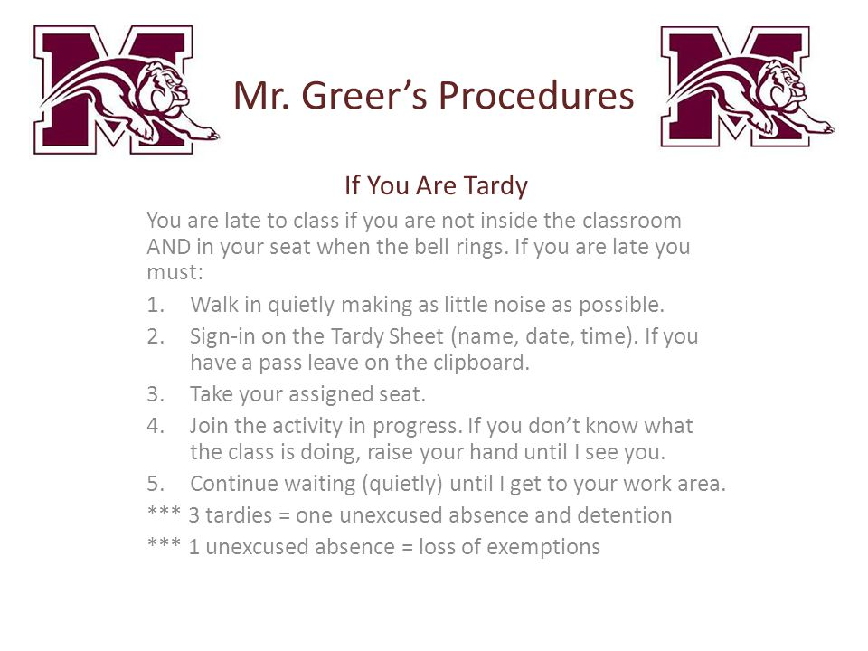 Mr. Greer's Procedures If You Are Tardy You are late to class if you are not inside the classroom AND in your seat when the bell rings. If you are lat