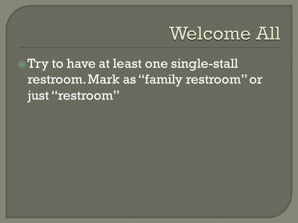  Try to have at least one single-stall restroom. Mark as family restroom or just restroom
