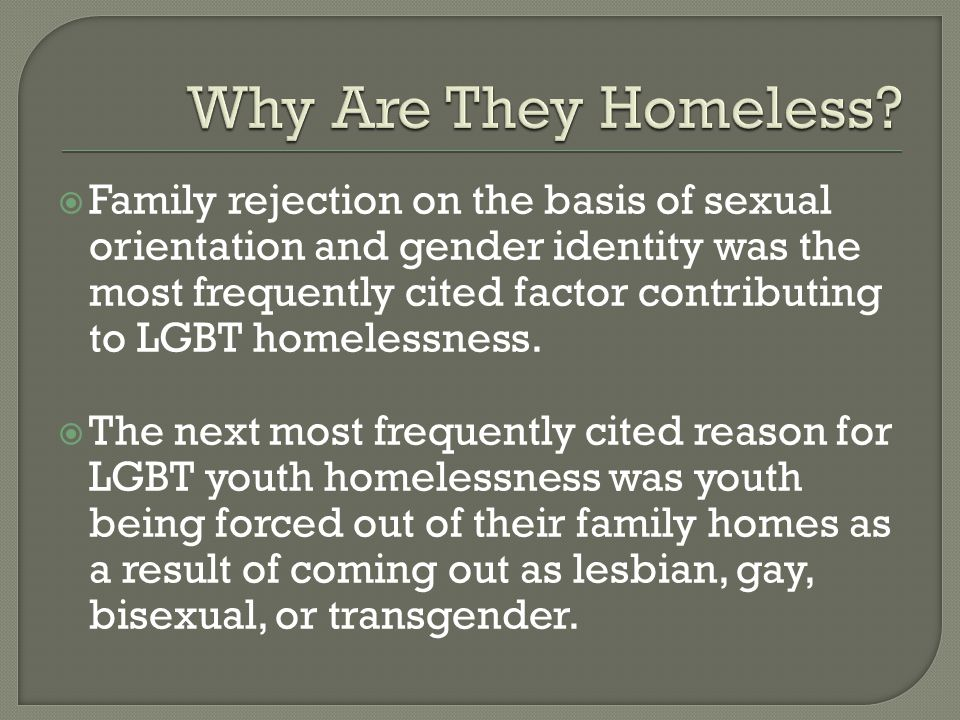 Family rejection on the basis of sexual orientation and gender identity was the most frequently cited factor contributing to LGBT homelessness.