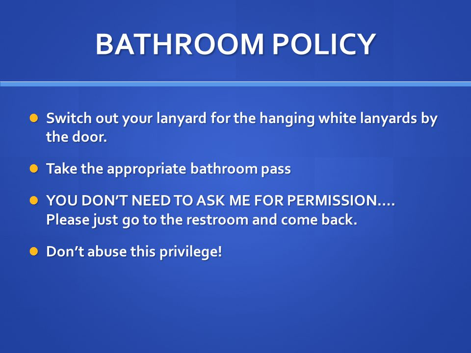 BATHROOM POLICY Switch out your lanyard for the hanging white lanyards by the door.
