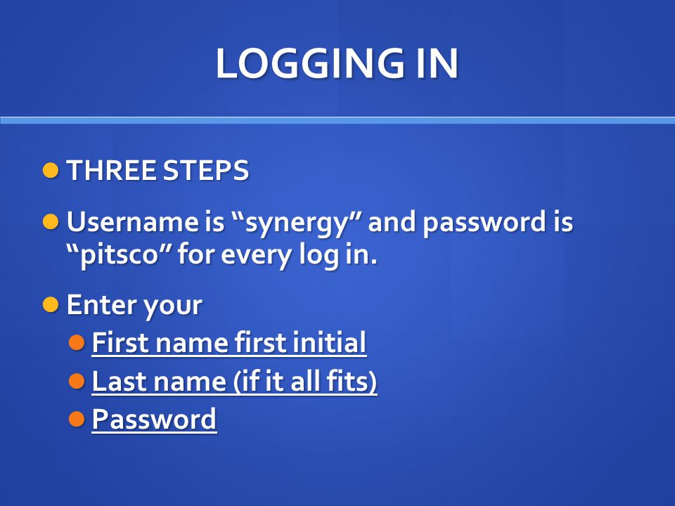 LOGGING IN THREE STEPS THREE STEPS Username is synergy and password is pitsco for every log in.