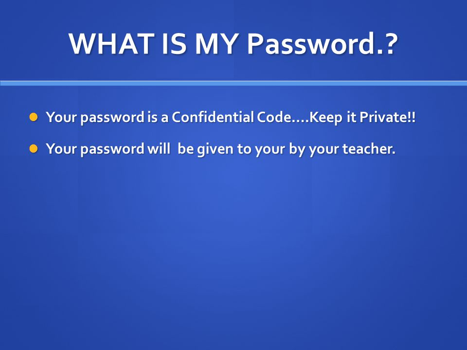 WHAT IS MY Password.. Your password is a Confidential Code….Keep it Private!.