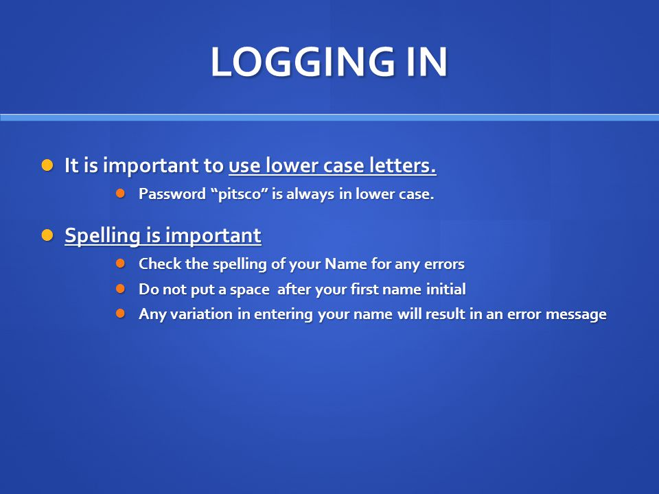 LOGGING IN It is important to use lower case letters.