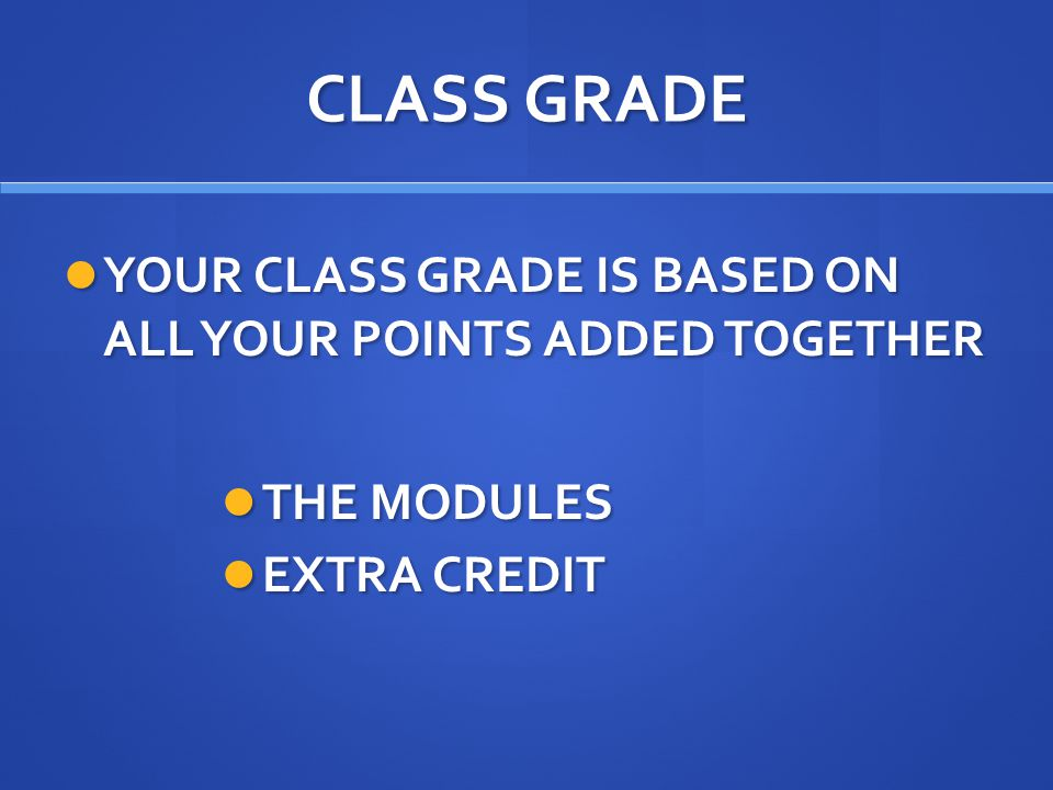 CLASS GRADE YOUR CLASS GRADE IS BASED ON ALL YOUR POINTS ADDED TOGETHER YOUR CLASS GRADE IS BASED ON ALL YOUR POINTS ADDED TOGETHER THE MODULES THE MODULES EXTRA CREDIT EXTRA CREDIT