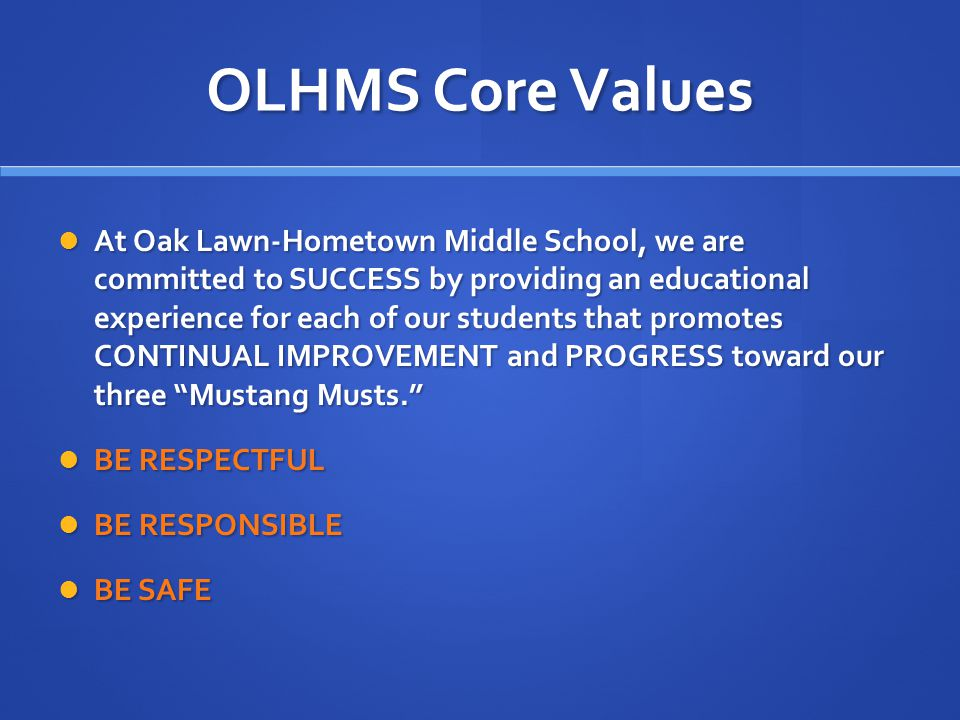 OLHMS Core Values At Oak Lawn-Hometown Middle School, we are committed to SUCCESS by providing an educational experience for each of our students that promotes CONTINUAL IMPROVEMENT and PROGRESS toward our three Mustang Musts. At Oak Lawn-Hometown Middle School, we are committed to SUCCESS by providing an educational experience for each of our students that promotes CONTINUAL IMPROVEMENT and PROGRESS toward our three Mustang Musts. BE RESPECTFUL BE RESPECTFUL BE RESPONSIBLE BE RESPONSIBLE BE SAFE BE SAFE