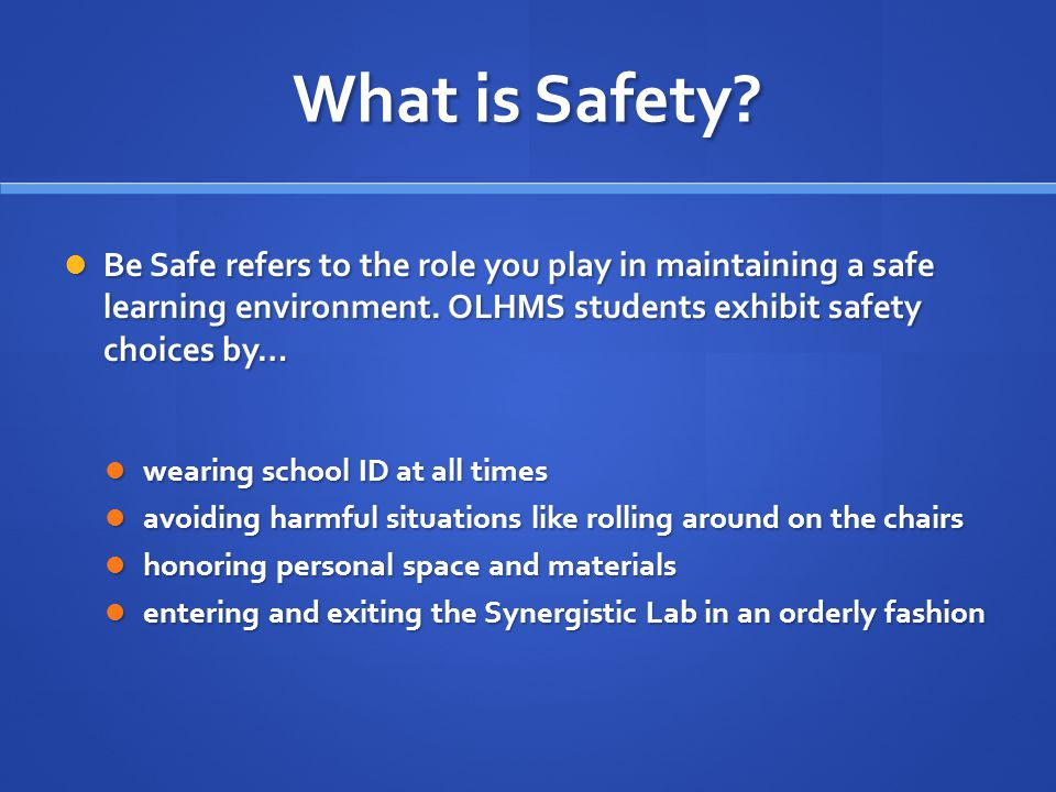 What is Safety. Be Safe refers to the role you play in maintaining a safe learning environment.