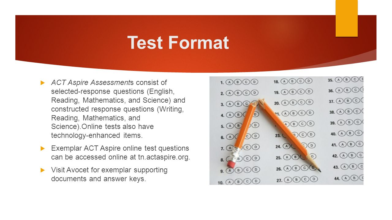Test Format  ACT Aspire Assessments consist of selected-response questions (English, Reading, Mathematics, and Science) and constructed response ques