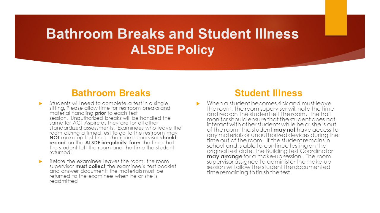 Bathroom Breaks and Student Illness ALSDE Policy Bathroom Breaks  Students will need to complete a test in a single sitting. Please allow time for re
