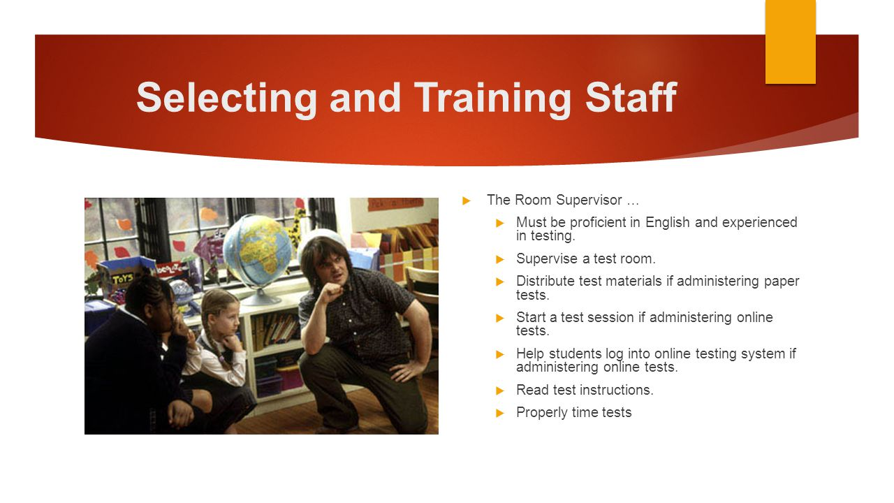 Selecting and Training Staff  The Room Supervisor …  Must be proficient in English and experienced in testing.  Supervise a test room.  Distribute