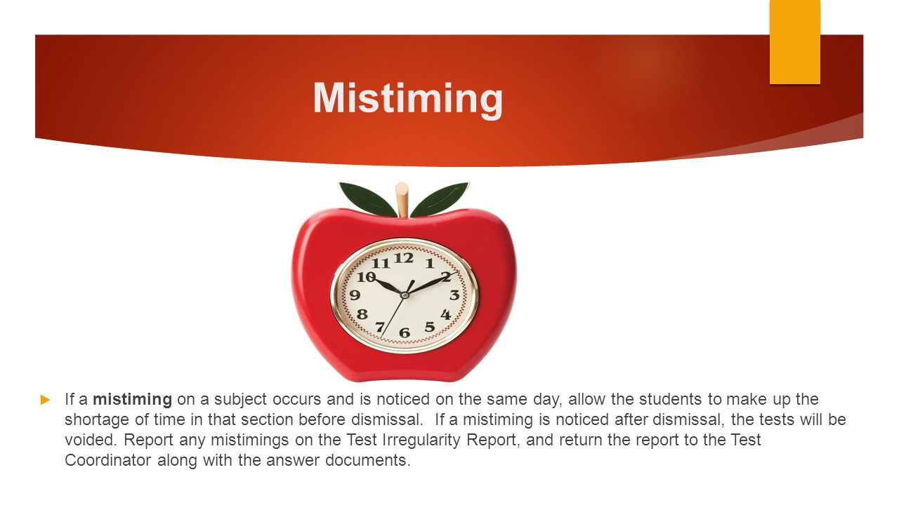 Mistiming  If a mistiming on a subject occurs and is noticed on the same day, allow the students to make up the shortage of time in that section befo