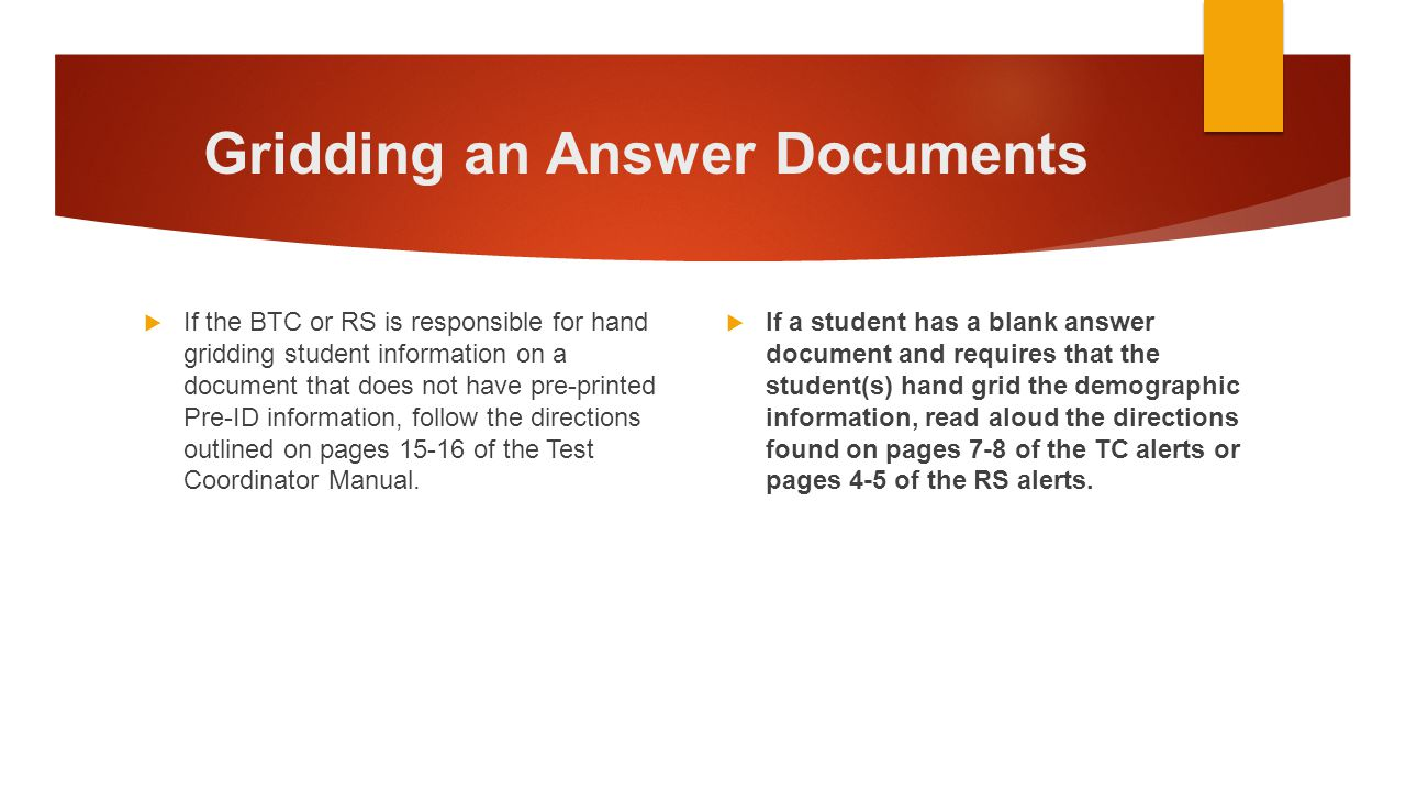 Gridding an Answer Documents  If the BTC or RS is responsible for hand gridding student information on a document that does not have pre-printed Pre-
