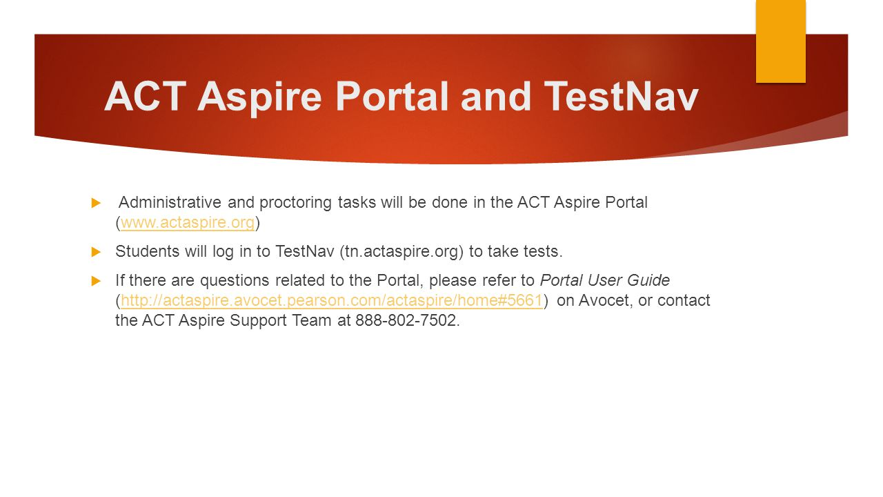ACT Aspire Portal and TestNav  Administrative and proctoring tasks will be done in the ACT Aspire Portal (www.actaspire.org)www.actaspire.org  Stude